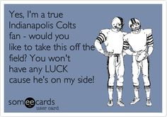 Yes, I'm a true Indianapolis Colts fan - would you like to take this off the field? You won't have any LUCK cause he's on my side!