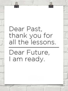 Dear Past, thank you for all the lessons...Dear Future, I am ready