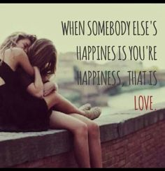 when somebody else's happiness is your happiness, that's love