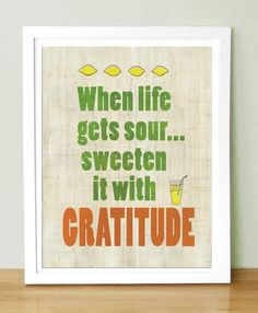 When life gets sour...  sweeten it with Gratitude!