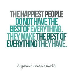 The happiest people do not have the best of everything. The make the best of everything they have.