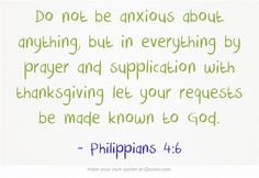 Do not be anxious about anything, but in everything by prayer and supplication with thanksgiving let your requests be made known to God.