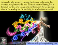 We wonder why we aren't creating the lives we truly desire, but we're so busy creating the lives our egos insist on seeing that it takes all our time and energy and manifestation. We are getting what we're sending out. We are living in the vibrations we create and attune to. We just are so wrapped up in our egos that we live in the vibration of stuck ego.  http://kwanyinhealing.com