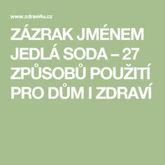 ZÁZRAK  JMÉNEM  JEDLÁ  SODA – 27  ZPŮSOBŮ  POUŽITÍ  PRO  DŮM  I  ZDRAVÍ Calm, Education, Health, Cleaning, Tips, Sodas, Health Care, Advice, Teaching