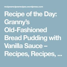 Recipe of the Day: Granny's Old-Fashioned Bread Pudding with Vanilla Sauce – Recipes, Recipes, Recipes