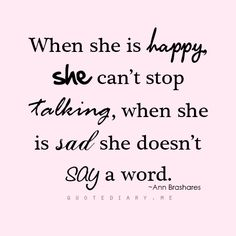 When she is happy she can't stop talking, when she is sad she doesn't say a word.