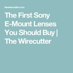 The First Sony E-Mount Lenses You Should Buy | The Wirecutter