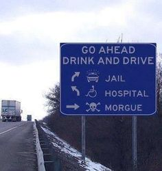 Don't drink and drive!Call a cab, a cop, a doctor...but don't call the coroner!