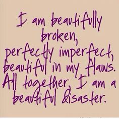 I am imperfectly perfect. My own little mess. There is no scratch, bruise, scar in my soul that doesn't come accompanied by a story. I can be the scratch, bruise, or scar but I choose to move past it all. Inspite of all my mistakes...  All my craziness... I embrace who I have become.