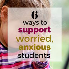 6 ways to support worried, anxious students