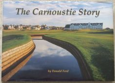 THE CARNOUSTIE STORY Donald Ford. The evolution of Carnoustie golf links, together with the community which developed around it over some 500 years, is a fascinating story. It reveals, in various degrees, the creativity, determination, courage, inventiveness and ambition of the founders of a small Scottish seaside town to build one of the world's greatest links golf courses.