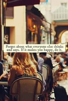 #forget about what everyone else #thinks or #says.  if it makes you #happy, do it.