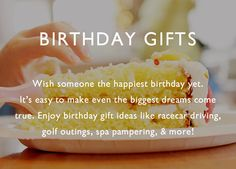 Wish someone the happiest birthday yet! With unforgettable birthday experience gifts from Cloud 9 Living, it's easy to make even the biggest dreams come true! Enjoy birthday gift ideas like racecar driving, golf outings, spa pampering, food  wine tours, flying lessons, gift certificates  more!Shop for unique birthday gifts by recipient, milestone, or interest.