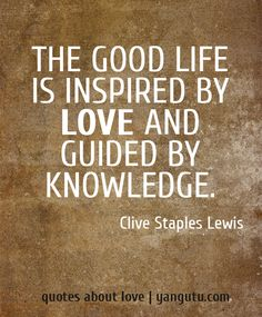The good life is inspired by love and guided by knowledge, ~ Clive Staples Lewis <3 Quotes about love #quotes, #love, #sayings, https://apps.facebook.com/yangutu