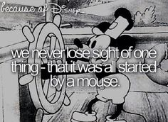 """Because of Disney, we never lose sight of one thing- that it was all started by a mouse. (""""Steamboat Willie"""")"""