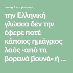 την Ελληνική γλώσσα δεν την έφερε ποτέ κάποιος ημιάγριος λαός «από τα βορεινά βουνά» ή τις «βόρειες πεδιάδες» του. όπως ισχυρίζονται οι υποστηρίζοντες την ινδοευρωπαϊκή προέλευση της Ελληνικής γλώσσας. Αυτή υπήρχε ανέκαθεν επί τόπου και αναπτυσσόταν επί χιλιάδες χρόνια. Είναι προϊόν εξελίξεως χιλιετιών. Και η γλώσσα που μιλούσαν και έγγραφαν οι Αχαιοί ήταν η συνέχεια…