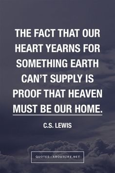 The fact that our heart yearns for something earth can't supply is proof that heaven must be our home. C.S. Lewis