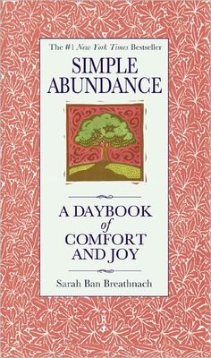 """""""Simple Abundance: A Daybook of Comfort and Joy."""" -Sarah Ban Breathnach.  If I had the money to gift this book to every woman I know, I would. Every woman should own this book of daily inspirational, comforting reads. GO BUY IT TODAY : )"""