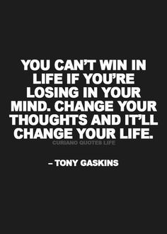You can't win in life if you're losing in your mind. Change your thoughts and it'll change your life.