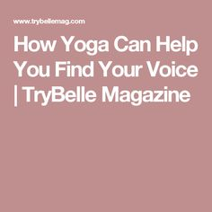 How Yoga Can Help You Find Your Voice | TryBelle Magazine