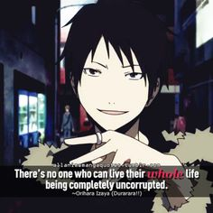 There's no one who can live their whole life being completely uncorrupted. ~Orihara Izaya (Durarara!!)