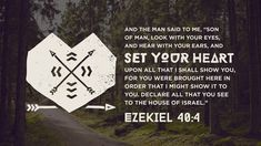 """And the man said to me, """"Son of man, look with your eyes, and hear with your ears, and set your heart upon all that I shall show you, for you were brought here in order that I might show it to you. Declare all that you see to the house of Israel —Ezekiel 40:4"""