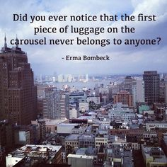 Did you ever notice that the first piece of luggage on the carousel never belongs to anyone? Of The Best Travel Quotes Of All Time) Erma Bombeck Quotes, Best Travel Quotes, Travel Humor, Travel Memories, Amazing Quotes, Outdoor Fun, Funny Photos, Travel Inspiration, Quotations