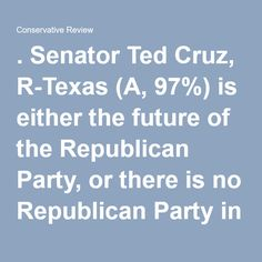 . Senator Ted Cruz, R-Texas (A, 97%) is either the future of the Republican Party, or there is no Republican Party in the future.  No, it's not just one man. Cruz isn't the only one from my wing, but he represents, almost perfectly, the values and policies that formed the party to begin with and the founder's vision of America. Those who attack Cruz attack the founding of the nation and the ideals that make America special, and in doing so, move us toward a repeat of the centuries-old curse…