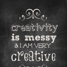 chalkboard quotes - creativity is messy....oh my word....is that my excuse?
