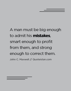A man must be big enough to admit his mistakes, smart enough to profit from them, and strong enough to correct them. Mistake Quotes, Strong Couples, Hit Home, Real Man, Beautiful Words, Mistakes, Inspire Me, Inspirational Quotes, Motivational