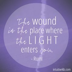 The wound is the place where the light enters you. - Rumi | Intuitive KB