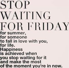 make the most of the moment you're in now !