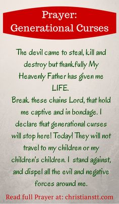 Prayer: Breaking Free from Generational Curses. I just recently discussed the subject of generational curses to my son. It was all due to a comment he was told by others concerning health related issues being handed down from one family member to another. These curses come from the pits of hell and I rebuke those chains in Jesus name!! VH