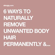 6 WAYS TO NATURALLY REMOVE UNWANTED BODY HAIR PERMANENTLY & YOU MUST TRY IT | SlimGIG Hair Removal Remedies, Home Remedies, Beauty Secrets, Health And Beauty, How To Remove, Nature, Amp, Remedies, Naturaleza