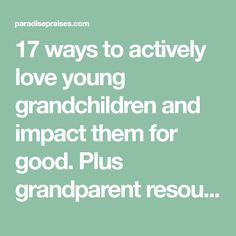 17 ways to actively love young grandchildren and impact them for good. Plus grandparent resources.