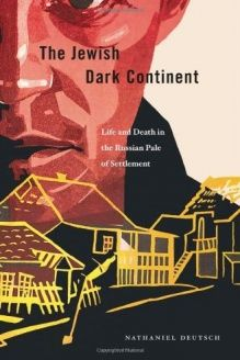 The Jewish Dark Continent  Life and Death in the Russian Pale of Settlement, 978-0674047280, Nathaniel Deutsch, Harvard University Press