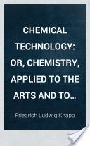 Chemical Technology: Or, Chemistry, Applied to the Arts and to Manufactures, Volume 2 (1848, 491) - Friedrich Ludwig Knapp