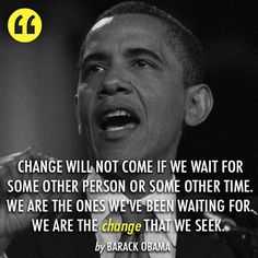We are the change we've been waiting for -- President Barack Obama