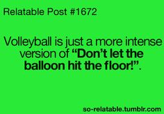 so true...only I suck at volleyball and rule at don't let the balloon hit the floor.