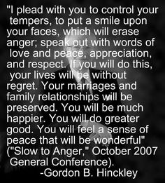 LDS thoughts anger can be a voice of warning to correct something amiss. Well placed reproof or rebuke are necessary at times. But uncontrolled anger leave a trail of destruction. In the latter case--stop it! Lds Quotes, Uplifting Quotes, Quotable Quotes, Great Quotes, Quotes To Live By, Inspirational Quotes, Prophet Quotes, Mormon Quotes, Mormon Messages