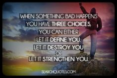 When something bad happens you have three choices, you can either let it define you, let it destroy you or let it strengthen you.