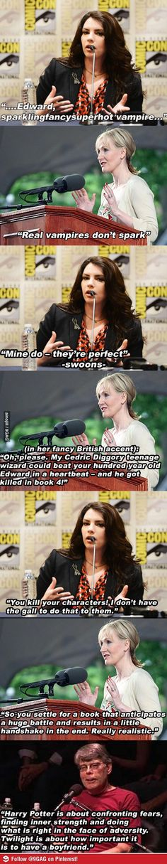 Well Said, Stephen King. And I would pay to see a debate between J.K Rowling and Stephenie Meyer in real life, but honestly Miss Rowling is too good to even be in the same room as Meyer, let alone argue with her.K Rowling and Stephen King for the win! Mundo Harry Potter, Harry Potter Jokes, Harry Potter Fandom, Harry Potter Universe, Hogwarts, Scorpius And Rose, Stephanie Meyers, Fandoms, Mischief Managed