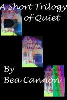 A Short Trilogy of Quiet, an ebook by Bea Cannon at Smashwords