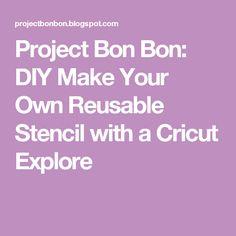 Project Bon Bon: DIY Make Your Own Reusable Stencil with a Cricut Explore