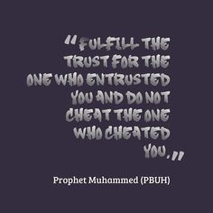 """""""Fulfill the trust for the one who entrusted you and do not cheat the one who cheated you."""" - Prophet Muhammad (PBUH)"""