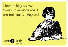 I love talking to my family. It reminds me...I am not crazy. They are!