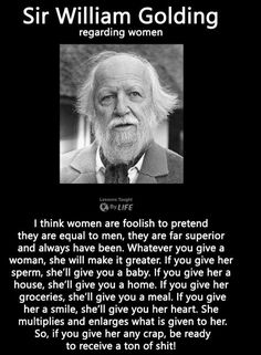 Sir William Golding Regarding Women I Think Women Are Foolish to Pretend They Are Equal to Men They Are Far Superior and Always Have Been Whatever You Give a Woman She Will Make It Greater if You Give Her Sperm She'll Give You a Baby if Y Wise Quotes, Quotable Quotes, Great Quotes, Motivational Quotes, Funny Quotes, Inspirational Quotes, Finding Love Quotes, Beautiful Love Quotes, Funny Memes