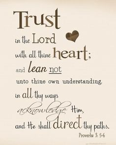♥ Proverbs 3:5-6  ~ This has been my favorite Verse since I learned It my senior year in high school. It helps me get through everything - knowing that I need only trust God with all my heart and acknowledge Him in everything... and He will help me in whatever situation I am in. I love You Heavenly Father!