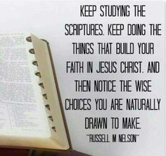 Keep studying the scriptures. Keep doing the things that build your faith in Jesus Christ and then notice the wise choices you are naturally drawn to make. -President Russell M Nelson Jesus Christ Quotes, Gospel Quotes, Lds Quotes, Religious Quotes, Spiritual Quotes, Mormon Quotes, Spiritual Thoughts, Life Thoughts, Uplifting Quotes
