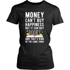Money can't buy happiness but it can buy books and that's kind of the same thing T-shirt